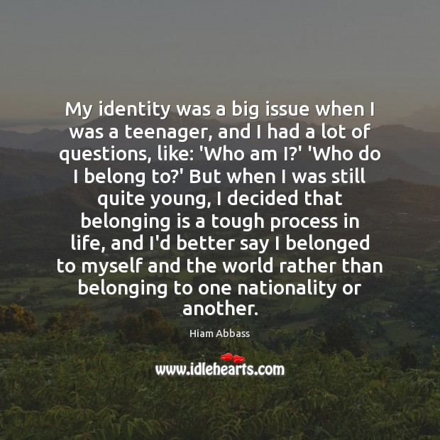 My identity was a big issue when I was a teenager, and Image