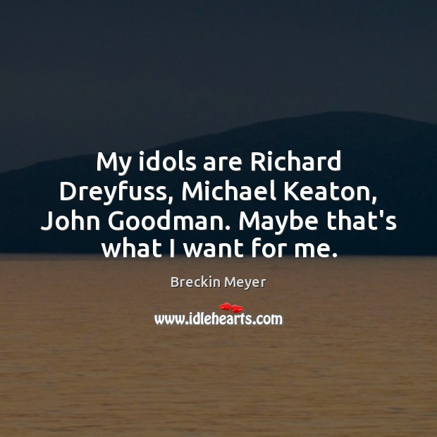 Image, My idols are Richard Dreyfuss, Michael Keaton, John Goodman. Maybe that's what