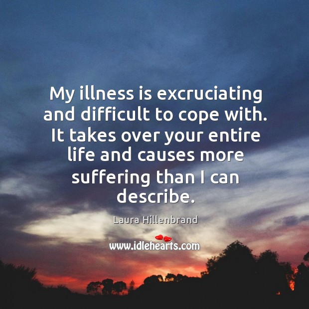 My illness is excruciating and difficult to cope with. It takes over your entire life and causes more suffering than I can describe. Image