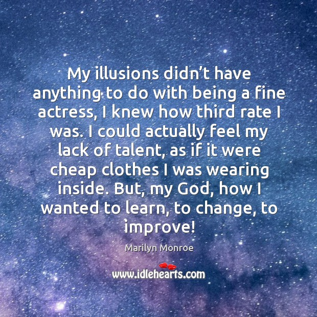 Image, My illusions didn't have anything to do with being a fine actress, I knew how third rate I was.