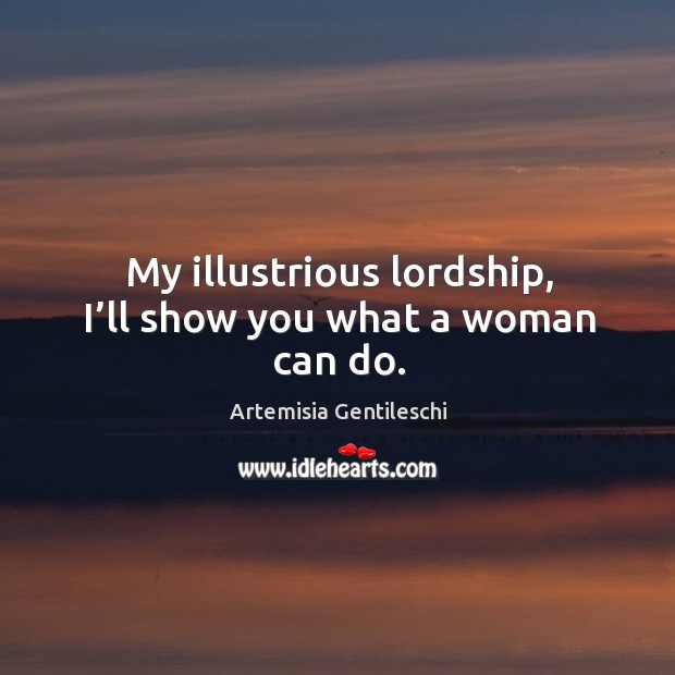 Image, My illustrious lordship, I'll show you what a woman can do.