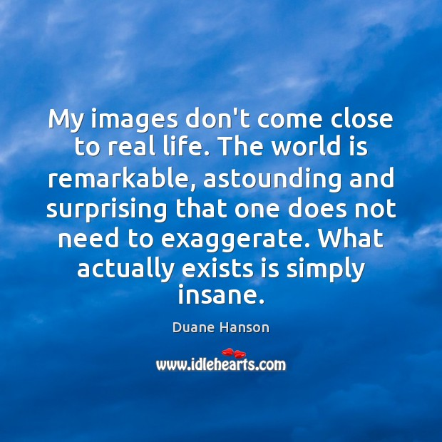My images don't come close to real life. The world is remarkable, Image