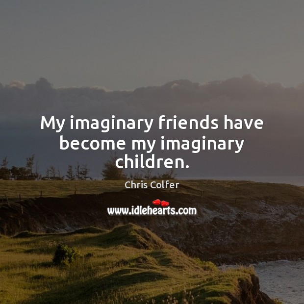 My imaginary friends have become my imaginary children. Chris Colfer Picture Quote