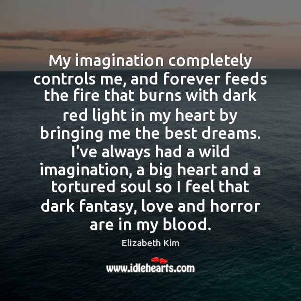 Image, My imagination completely controls me, and forever feeds the fire that burns