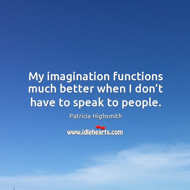 My imagination functions much better when I don't have to speak to people. Patricia Highsmith Picture Quote