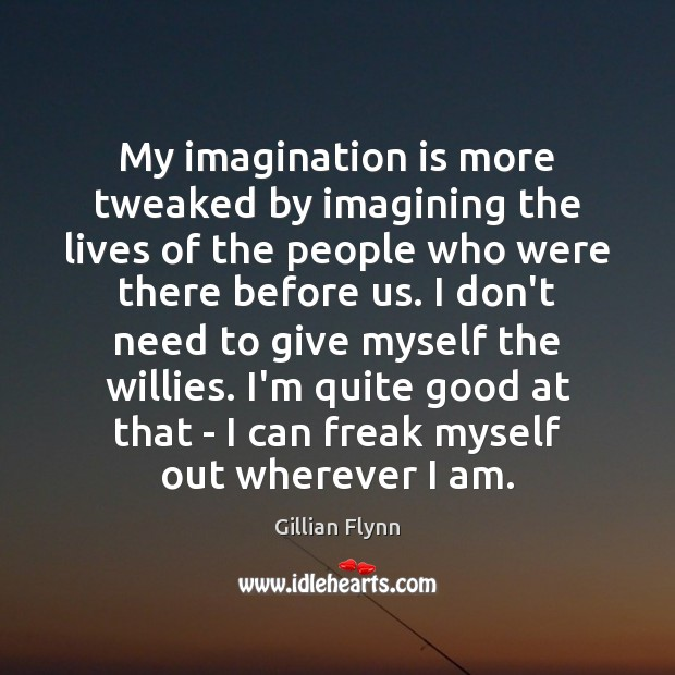 My imagination is more tweaked by imagining the lives of the people Gillian Flynn Picture Quote