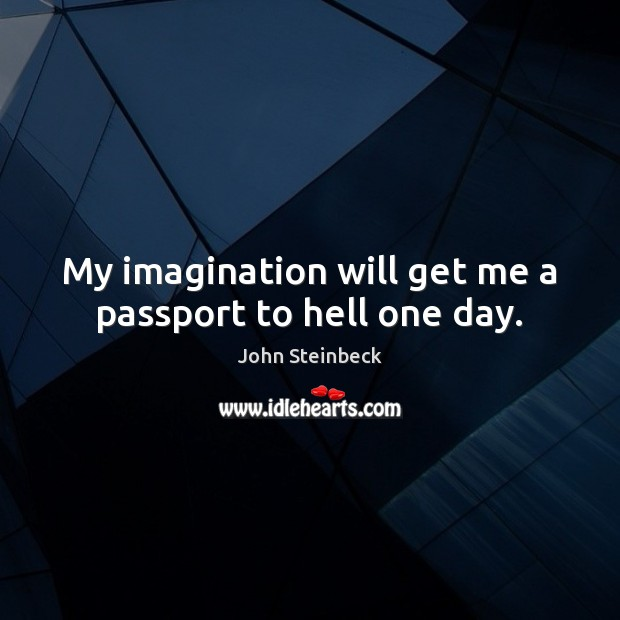 My imagination will get me a passport to hell one day. John Steinbeck Picture Quote