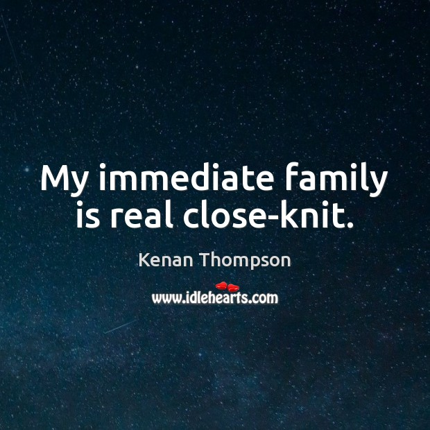 My immediate family is real close-knit. Family Quotes Image