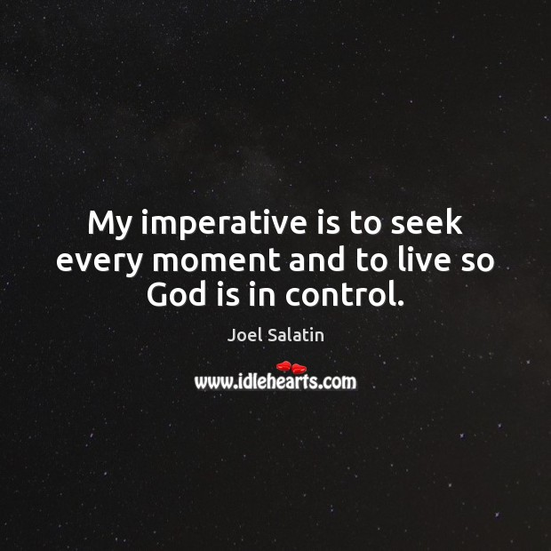 My imperative is to seek every moment and to live so God is in control. Joel Salatin Picture Quote