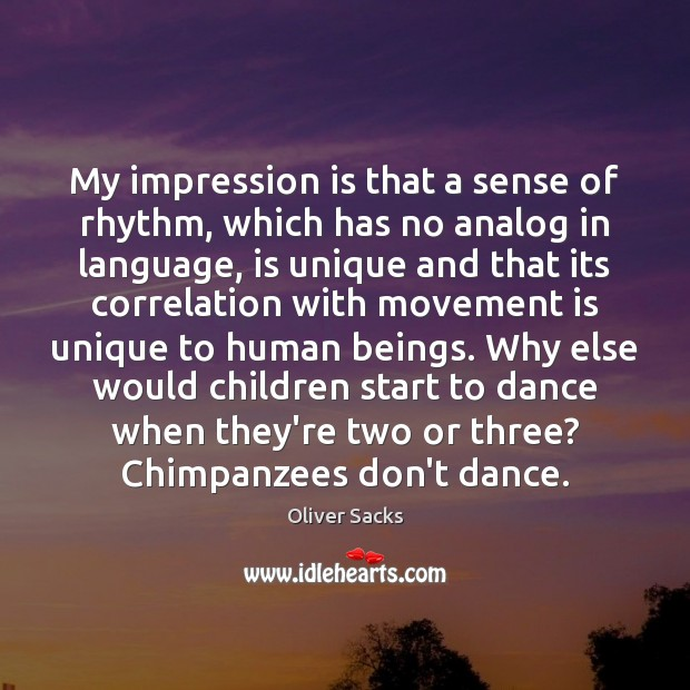 My impression is that a sense of rhythm, which has no analog Oliver Sacks Picture Quote