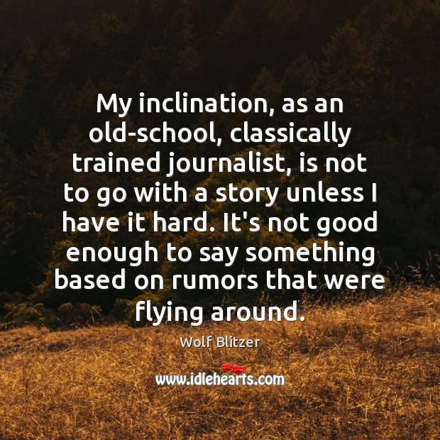 Wolf Blitzer Picture Quote image saying: My inclination, as an old-school, classically trained journalist, is not to go
