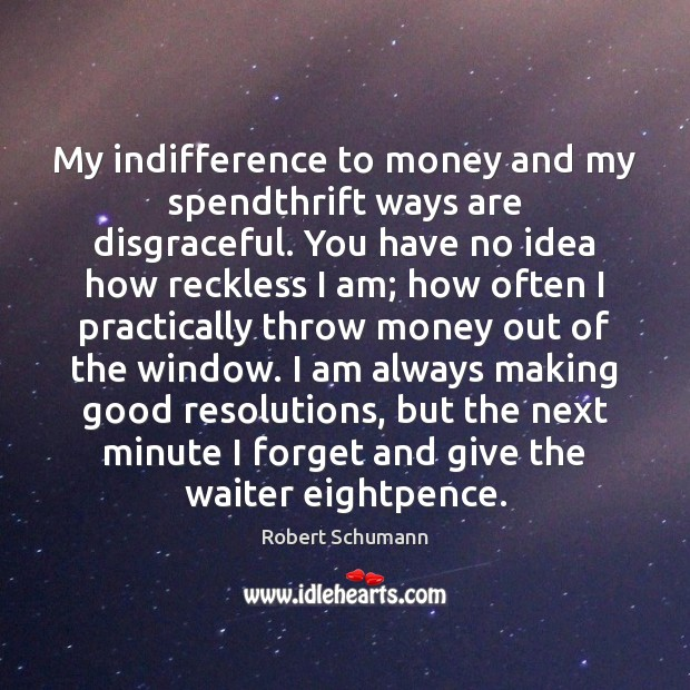 Image, My indifference to money and my spendthrift ways are disgraceful. You have