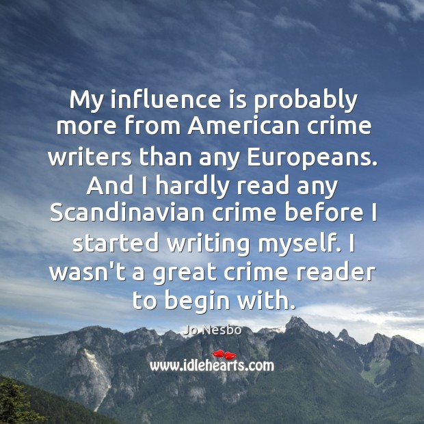 My influence is probably more from American crime writers than any Europeans. Jo Nesbo Picture Quote