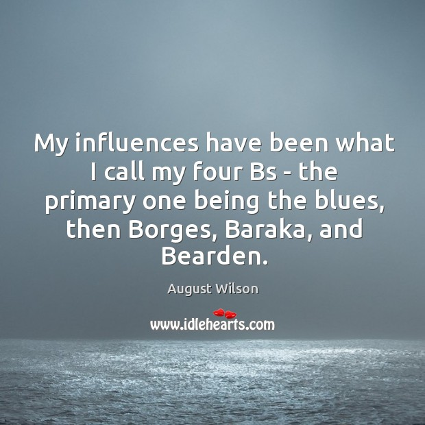 My influences have been what I call my four Bs – the August Wilson Picture Quote