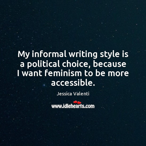 My informal writing style is a political choice, because I want feminism Jessica Valenti Picture Quote