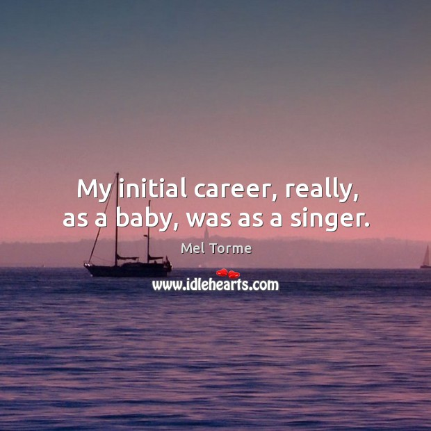 My initial career, really, as a baby, was as a singer. Image