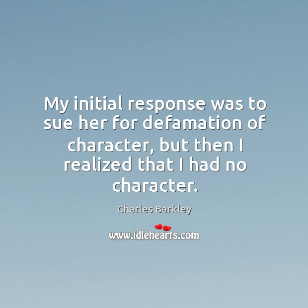 My initial response was to sue her for defamation of character, but then I realized that I had no character. Charles Barkley Picture Quote