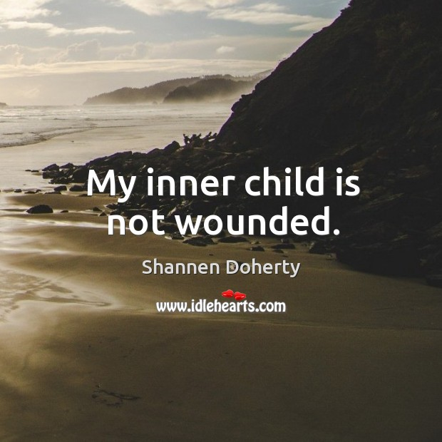 My inner child is not wounded. Shannen Doherty Picture Quote
