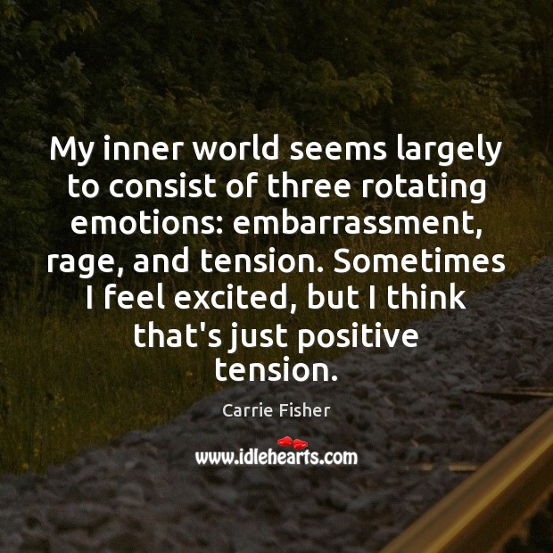 My inner world seems largely to consist of three rotating emotions: embarrassment, Carrie Fisher Picture Quote