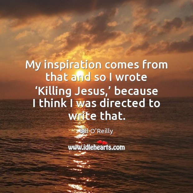 Image, My inspiration comes from that and so I wrote 'Killing Jesus,' because