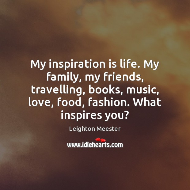 Image, My inspiration is life. My family, my friends, travelling, books, music, love,