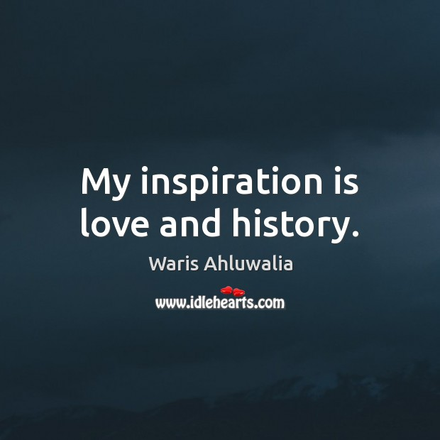 My inspiration is love and history. Image