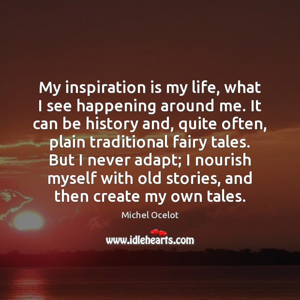 Image, My inspiration is my life, what I see happening around me. It