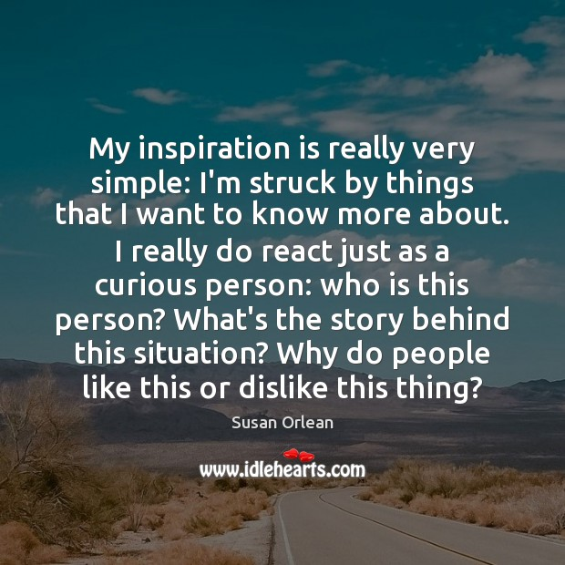 My inspiration is really very simple: I'm struck by things that I Susan Orlean Picture Quote