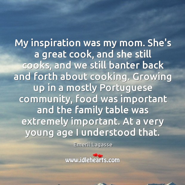 My inspiration was my mom. She's a great cook, and she still Emeril Lagasse Picture Quote
