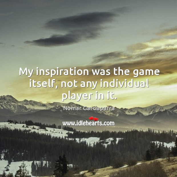 My inspiration was the game itself, not any individual player in it. Nomar Garciaparra Picture Quote