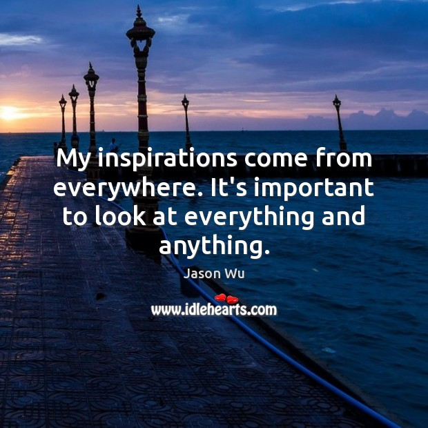 My inspirations come from everywhere. It's important to look at everything and anything. Image