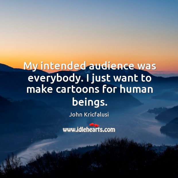 My intended audience was everybody. I just want to make cartoons for human beings. Image