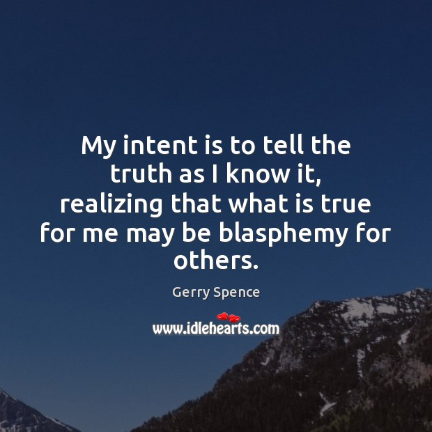 My intent is to tell the truth as I know it, realizing Intent Quotes Image