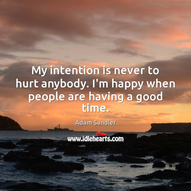 My intention is never to hurt anybody. I'm happy when people are having a good time. Image