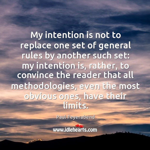 My intention is not to replace one set of general rules by Paul Feyerabend Picture Quote