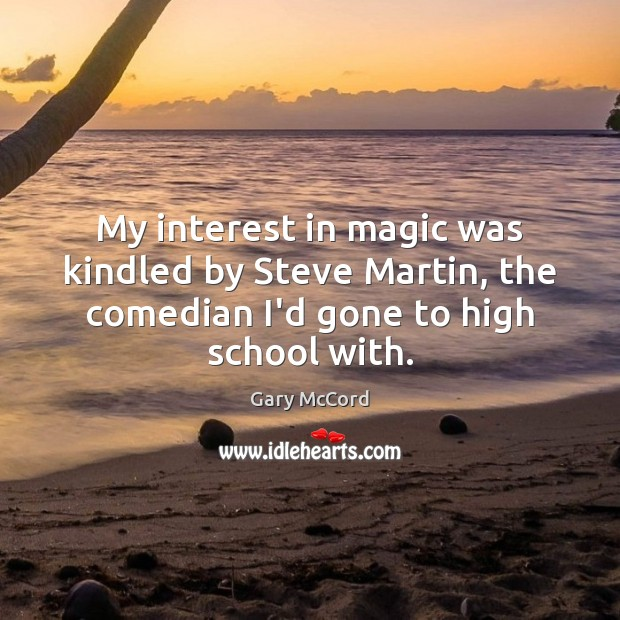 My interest in magic was kindled by Steve Martin, the comedian I'd Image