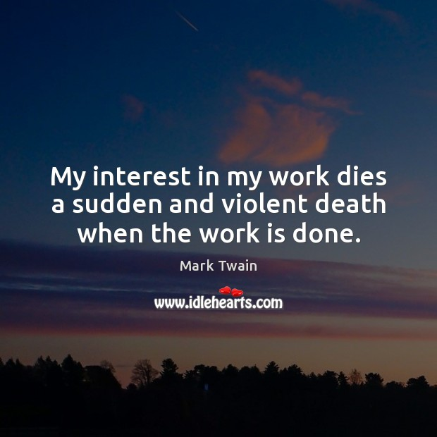 Image, My interest in my work dies a sudden and violent death when the work is done.