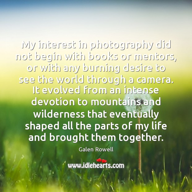 My interest in photography did not begin with books or mentors, or Galen Rowell Picture Quote