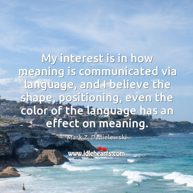 My interest is in how meaning is communicated via language, and I Mark Z. Danielewski Picture Quote