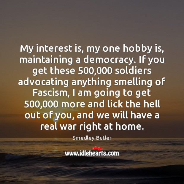 My interest is, my one hobby is, maintaining a democracy. If you Image