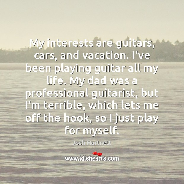 My interests are guitars, cars, and vacation. I've been playing guitar all Josh Hartnett Picture Quote