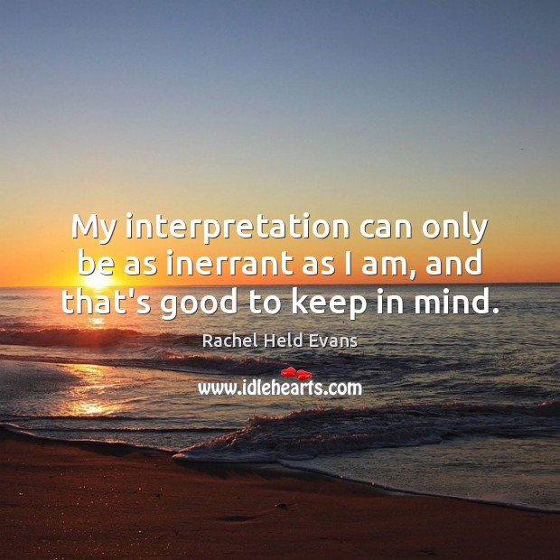 My interpretation can only be as inerrant as I am, and that's good to keep in mind. Rachel Held Evans Picture Quote