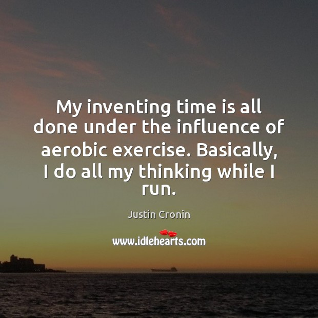 Image, My inventing time is all done under the influence of aerobic exercise.