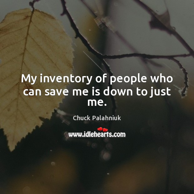 My inventory of people who can save me is down to just me. Chuck Palahniuk Picture Quote