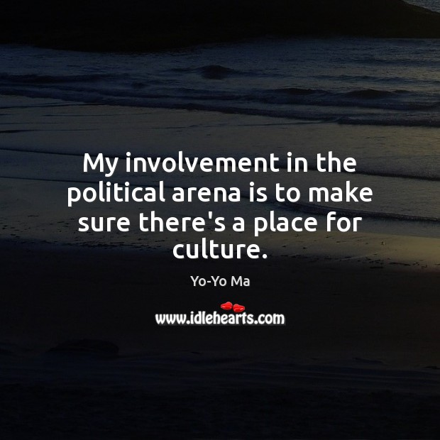 My involvement in the political arena is to make sure there's a place for culture. Image
