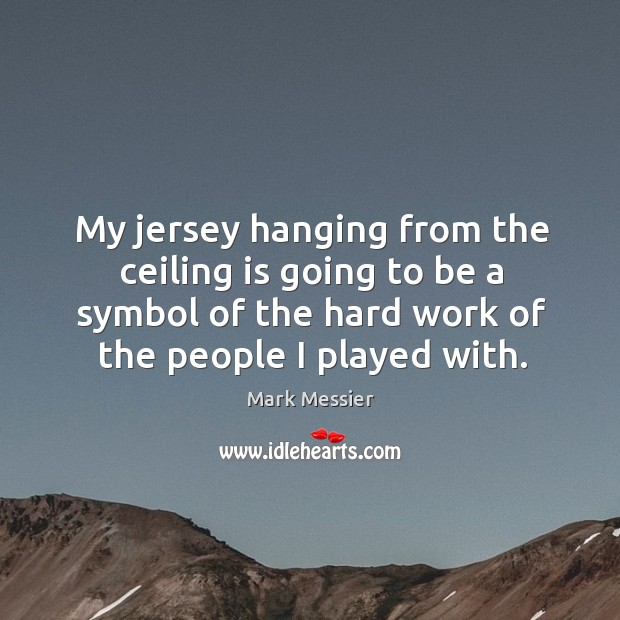 My jersey hanging from the ceiling is going to be a symbol of the hard work of the people I played with. Mark Messier Picture Quote