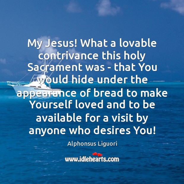 Image, My Jesus! What a lovable contrivance this holy Sacrament was – that
