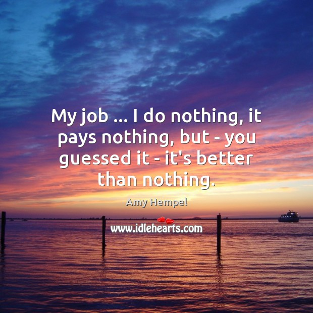 My job … I do nothing, it pays nothing, but – you guessed it – it's better than nothing. Image