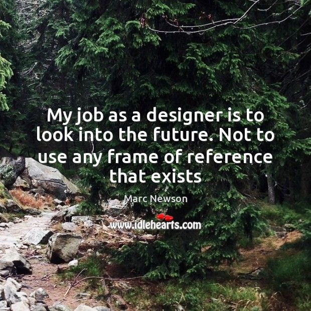 My job as a designer is to look into the future. Not Marc Newson Picture Quote