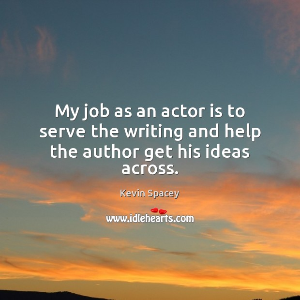 My job as an actor is to serve the writing and help the author get his ideas across. Kevin Spacey Picture Quote